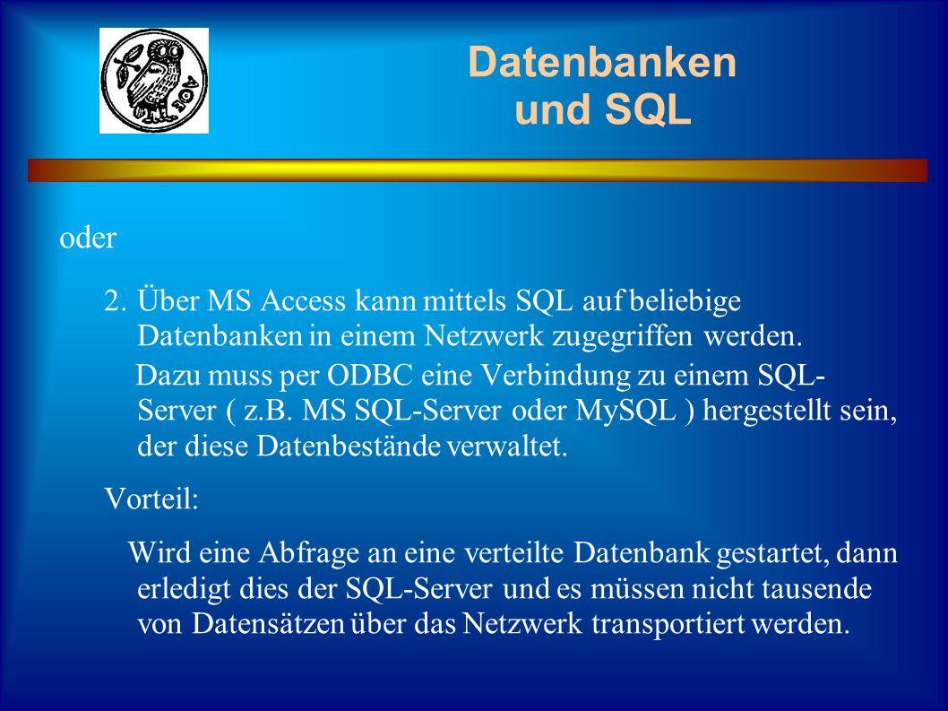Datenbanken und SQL oder 2.Über MS Access kann mittels SQL auf beliebige Datenbanken in einem Netzwerk zugegriffen werden. Dazu muss per ODBC eine Ver