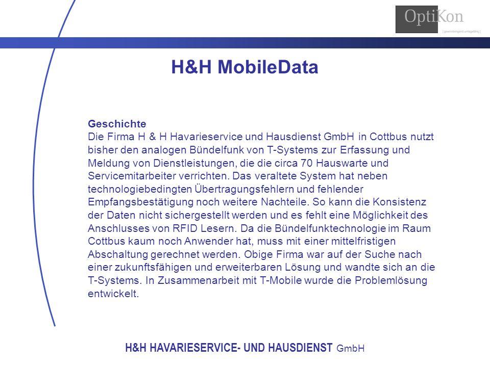 H&H HAVARIESERVICE- UND HAUSDIENST GmbH H&H MobileData Lösungsbeschreibung Die Hauswarte und Servicemitarbeiter von H&H GmbH werden mit einem UMTS fähigen MDA Compact III mit Windows Mobile ausgerüstet, denn das enthaltene Microsoft.NET Compact Framework ermöglicht eine einfache Entwicklung von Anwendungen für die Endgeräte.