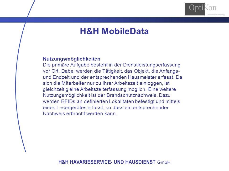 H&H HAVARIESERVICE- UND HAUSDIENST GmbH H&H MobileData Nutzungsmöglichkeiten Die primäre Aufgabe besteht in der Dienstleistungserfassung vor Ort. Dabe
