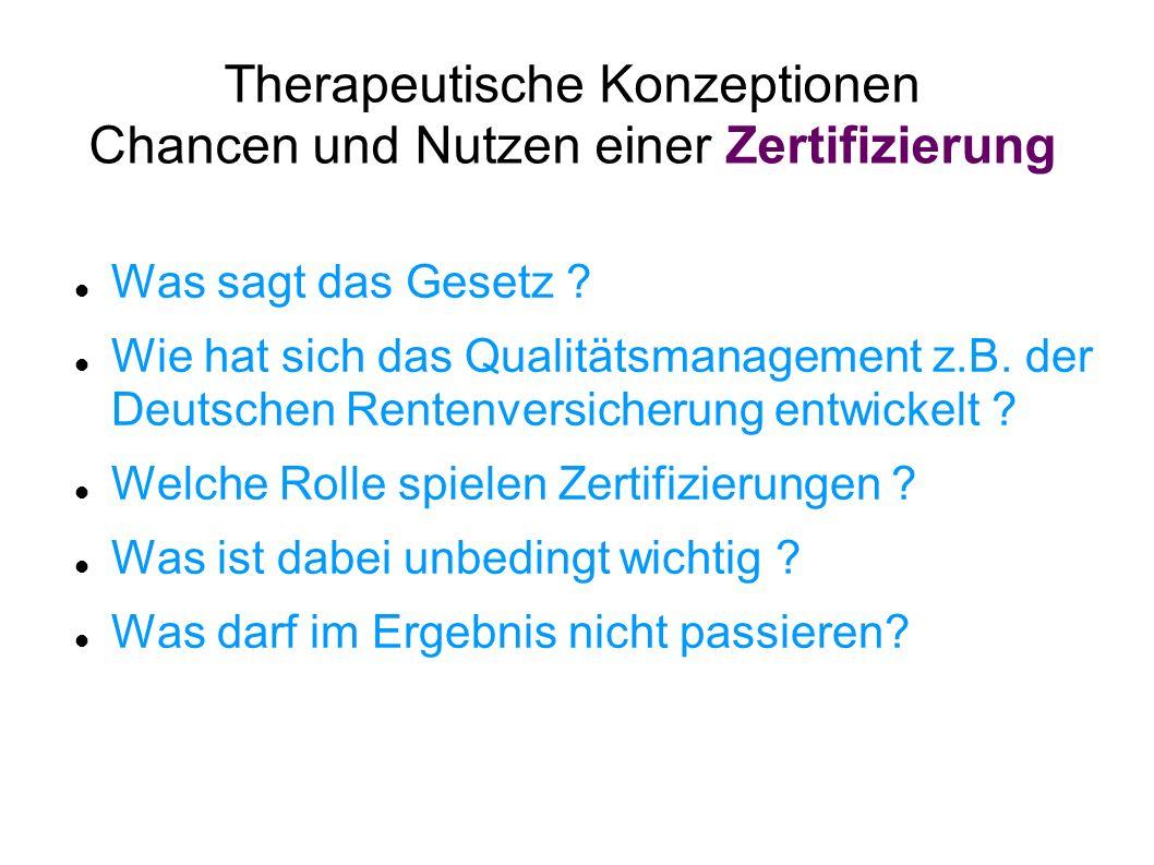 Therapeutische Konzeptionen Chancen und Nutzen einer Zertifizierung Was sagt das Gesetz ? Wie hat sich das Qualitätsmanagement z.B. der Deutschen Rent