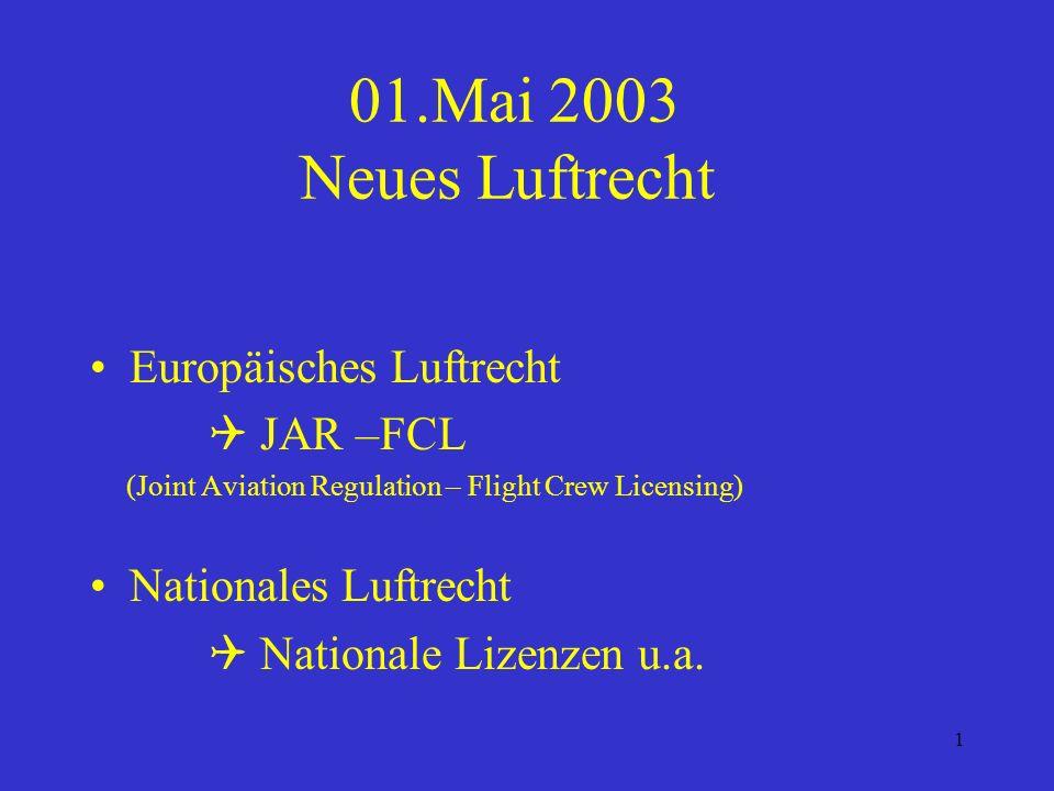 1 01.Mai 2003 Neues Luftrecht Europäisches Luftrecht JAR –FCL (Joint Aviation Regulation – Flight Crew Licensing) Nationales Luftrecht Nationale Lizenzen u.a.