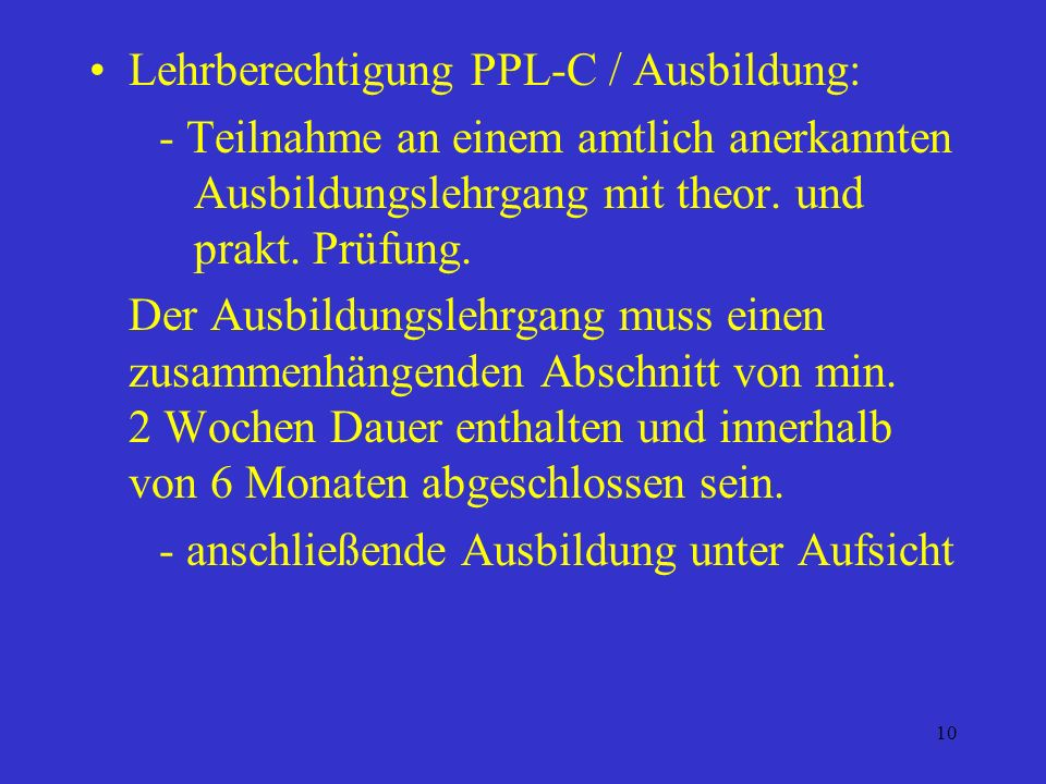 9 Lehrberechtigung PPL - C Voraussetzungen: - min. 150 h und 250 Starts auf Segelflgz. - einen 200 km Streckenflug (Beide Bedingungen nach Scheinerhal