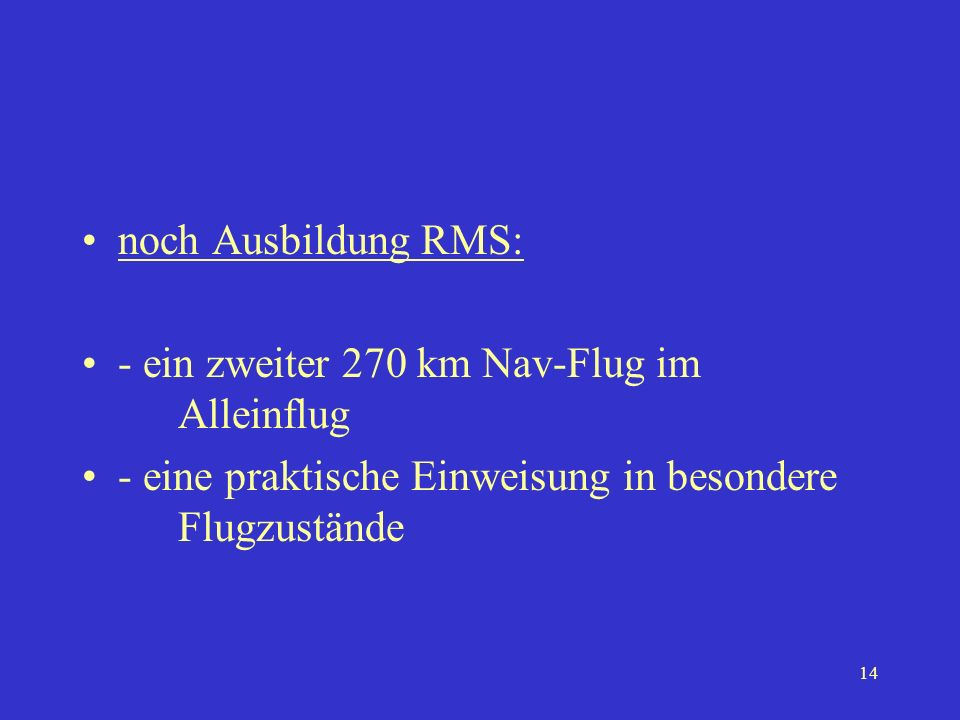 13 Ausbildung RMS - ergänzende theor. Ausbildung - Flugausbildung min. 10 h - 20 Alleinstarts/Landungen - An- und Abflüge zu kontrollierten Flugplätze