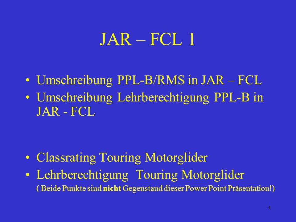 4 JAR – FCL 1 Umschreibung PPL-B/RMS in JAR – FCL Umschreibung Lehrberechtigung PPL-B in JAR - FCL Classrating Touring Motorglider Lehrberechtigung Touring Motorglider ( Beide Punkte sind nicht Gegenstand dieser Power Point Präsentation!)