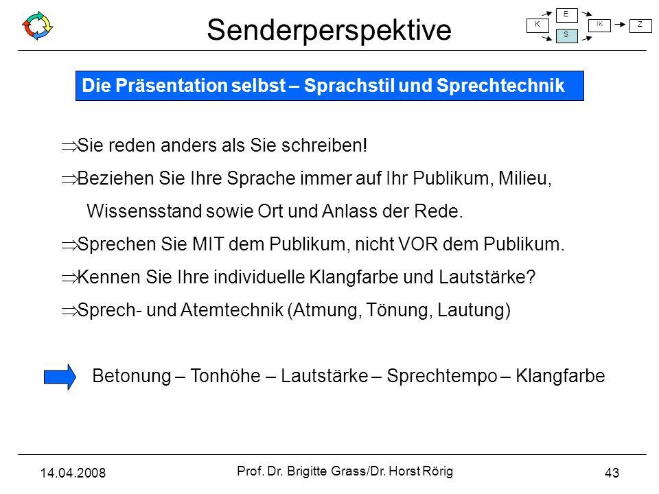 Senderperspektive K E S IK Z 14.04.2008 Prof. Dr. Brigitte Grass/Dr. Horst Rörig 43 Die Präsentation selbst – Sprachstil und Sprechtechnik Sie reden a