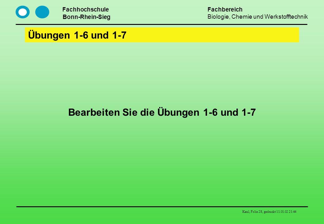 Fachhochschule Bonn-Rhein-Sieg Fachbereich Biologie, Chemie und Werkstofftechnik Kaul, Folie 28, gedruckt 11.01.02 21:44 Übungen 1-6 und 1-7 Bearbeite
