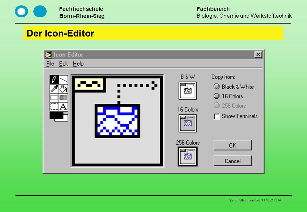 Fachhochschule Bonn-Rhein-Sieg Fachbereich Biologie, Chemie und Werkstofftechnik Kaul, Folie 30, gedruckt 11.01.02 21:44 Der Icon-Editor