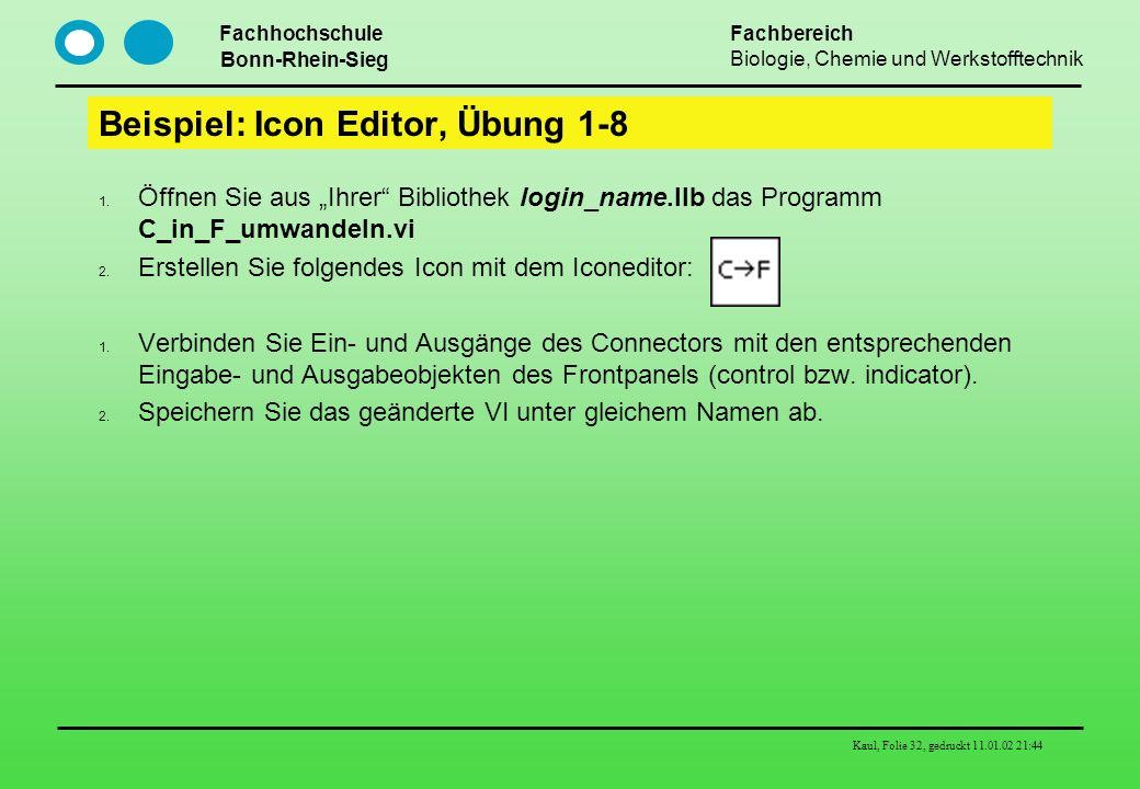 Fachhochschule Bonn-Rhein-Sieg Fachbereich Biologie, Chemie und Werkstofftechnik Kaul, Folie 32, gedruckt 11.01.02 21:44 Beispiel: Icon Editor, Übung
