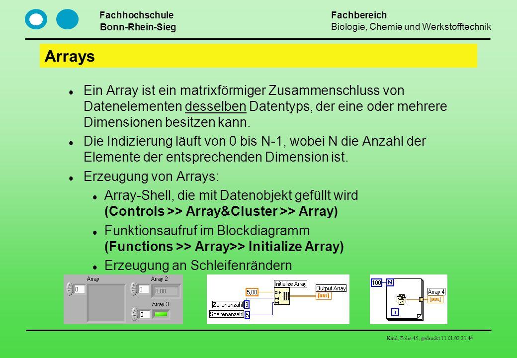 Fachhochschule Bonn-Rhein-Sieg Fachbereich Biologie, Chemie und Werkstofftechnik Kaul, Folie 45, gedruckt 11.01.02 21:44 Arrays Ein Array ist ein matr
