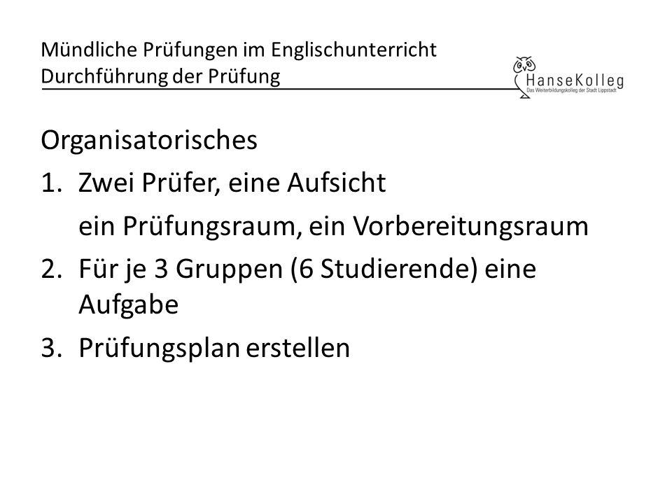 Mündliche Prüfungen im Englischunterricht Durchführung der Prüfung Organisatorisches 1.Zwei Prüfer, eine Aufsicht ein Prüfungsraum, ein Vorbereitungsr