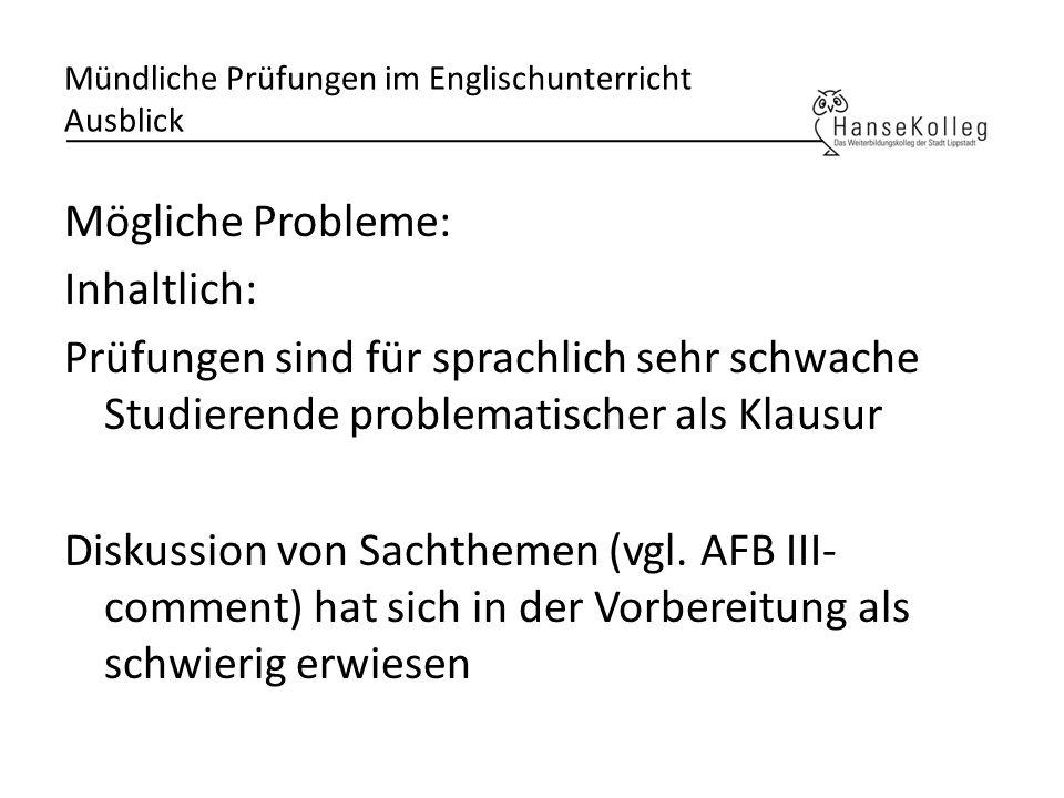 Mündliche Prüfungen im Englischunterricht Ausblick Mögliche Probleme: Inhaltlich: Prüfungen sind für sprachlich sehr schwache Studierende problematisc