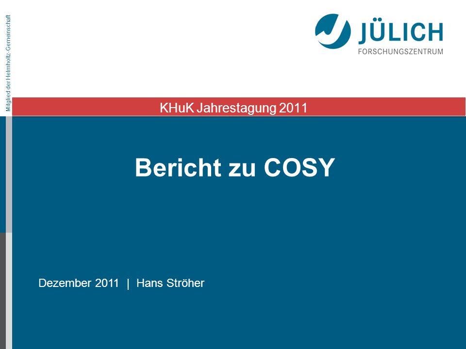 Mitglied der Helmholtz-Gemeinschaft Bericht zu COSY KHuK Jahrestagung 2011 Dezember 2011 | Hans Ströher