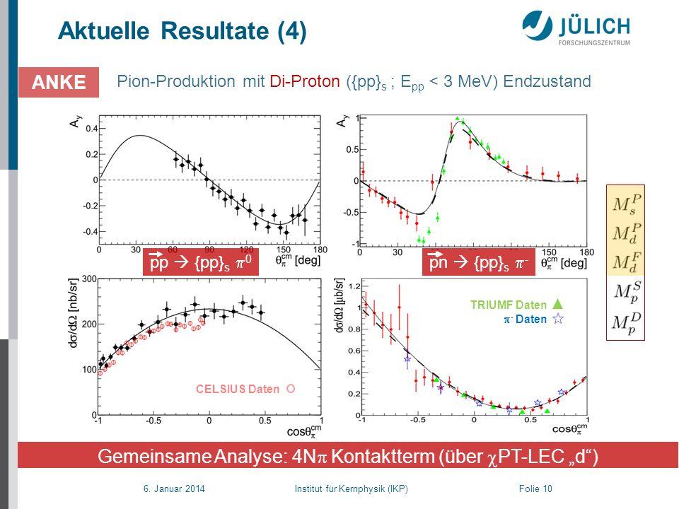 6. Januar 2014 Institut für Kernphysik (IKP) Folie 10 Aktuelle Resultate (4) ANKE Gemeinsame Analyse: 4N Kontaktterm (über PT-LEC d) CELSIUS Daten pp