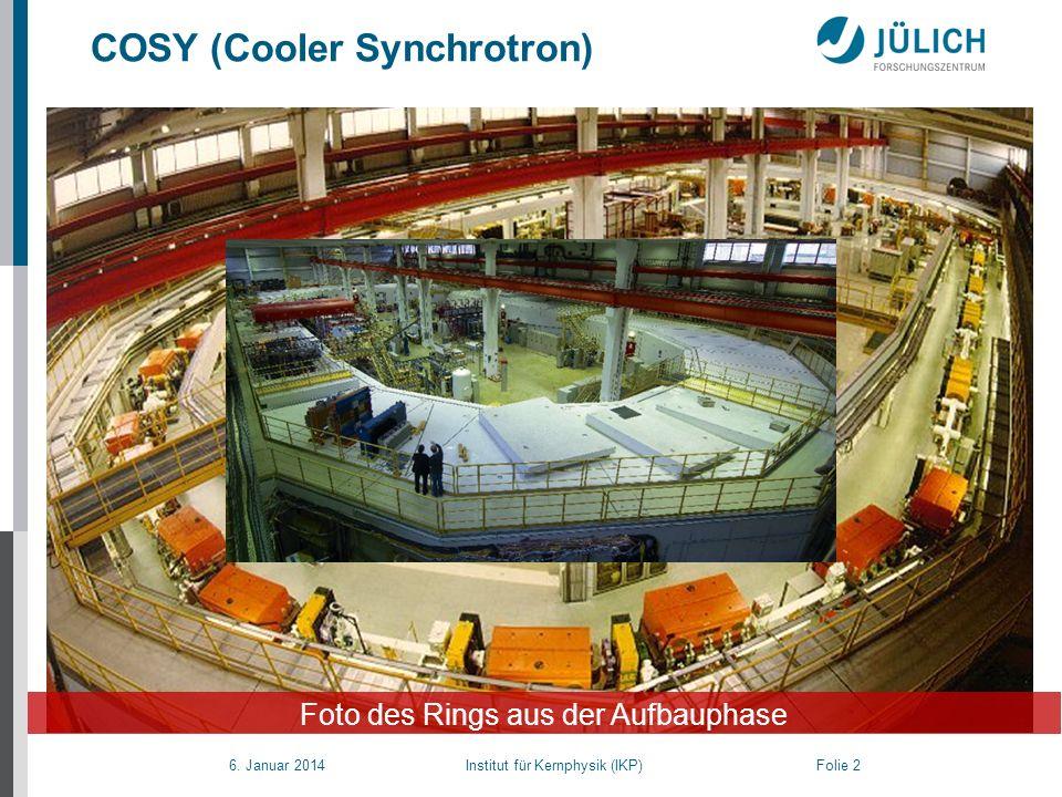 6. Januar 2014 Institut für Kernphysik (IKP) Folie 2 COSY (Cooler Synchrotron) Foto des Rings aus der Aufbauphase