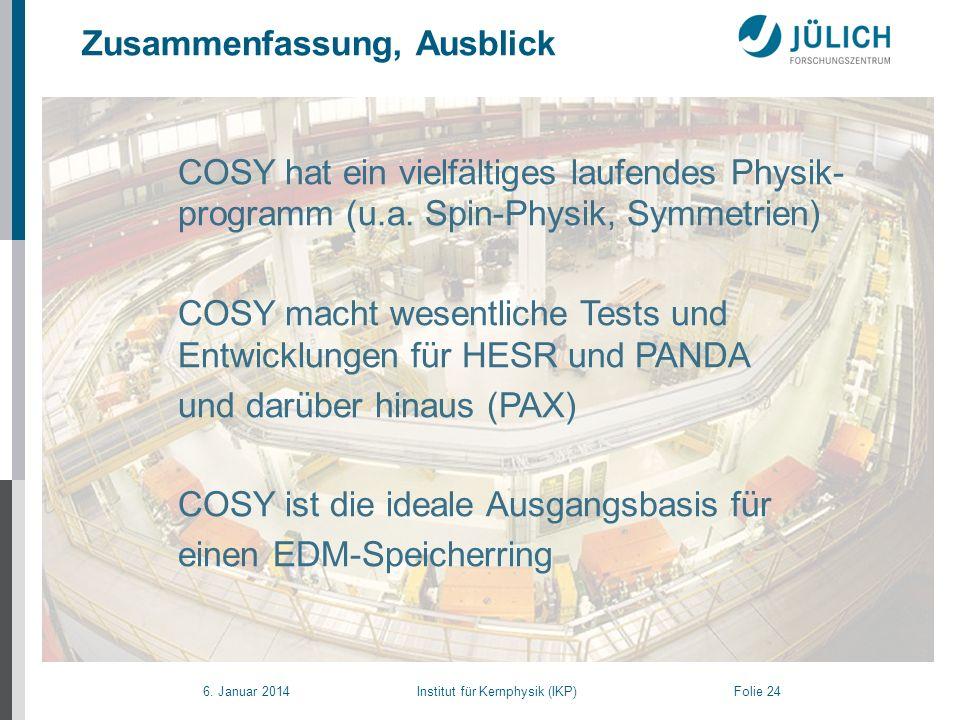 6. Januar 2014 Institut für Kernphysik (IKP) Folie 24 COSY hat ein vielfältiges laufendes Physik- programm (u.a. Spin-Physik, Symmetrien) COSY macht w