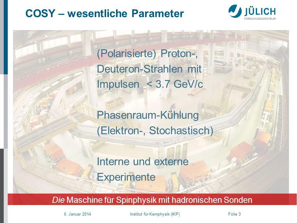 6. Januar 2014 Institut für Kernphysik (IKP) Folie 3 (Polarisierte) Proton-, Deuteron-Strahlen mit Impulsen < 3.7 GeV/c Phasenraum-Kühlung (Elektron-,