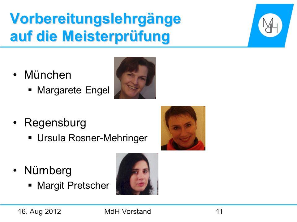 16. Aug 2012MdH Vorstand11 Vorbereitungslehrgänge auf die Meisterprüfung München Margarete Engel Regensburg Ursula Rosner-Mehringer Nürnberg Margit Pr