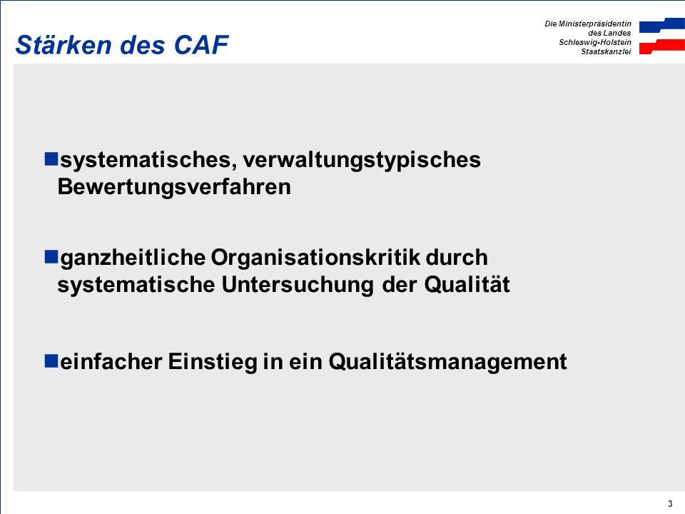 Die Ministerpräsidentin des Landes Schleswig-Holstein Staatskanzlei 3 Stärken des CAF systematisches, verwaltungstypisches Bewertungsverfahren ganzheitliche Organisationskritik durch systematische Untersuchung der Qualität einfacher Einstieg in ein Qualitätsmanagement