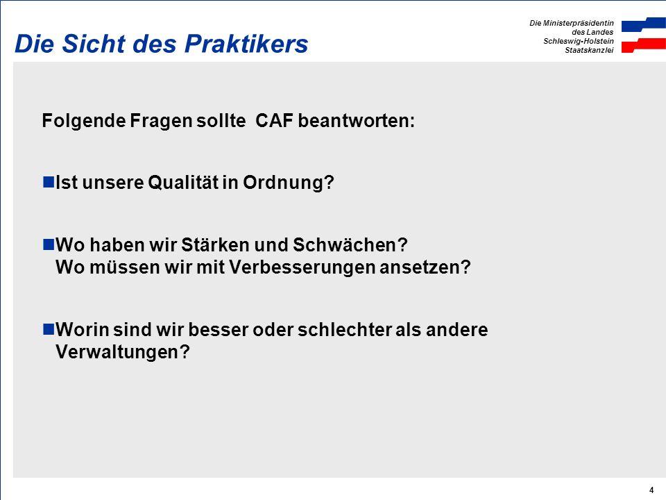 Die Ministerpräsidentin des Landes Schleswig-Holstein Staatskanzlei 4 Die Sicht des Praktikers Folgende Fragen sollte CAF beantworten: Ist unsere Qualität in Ordnung.