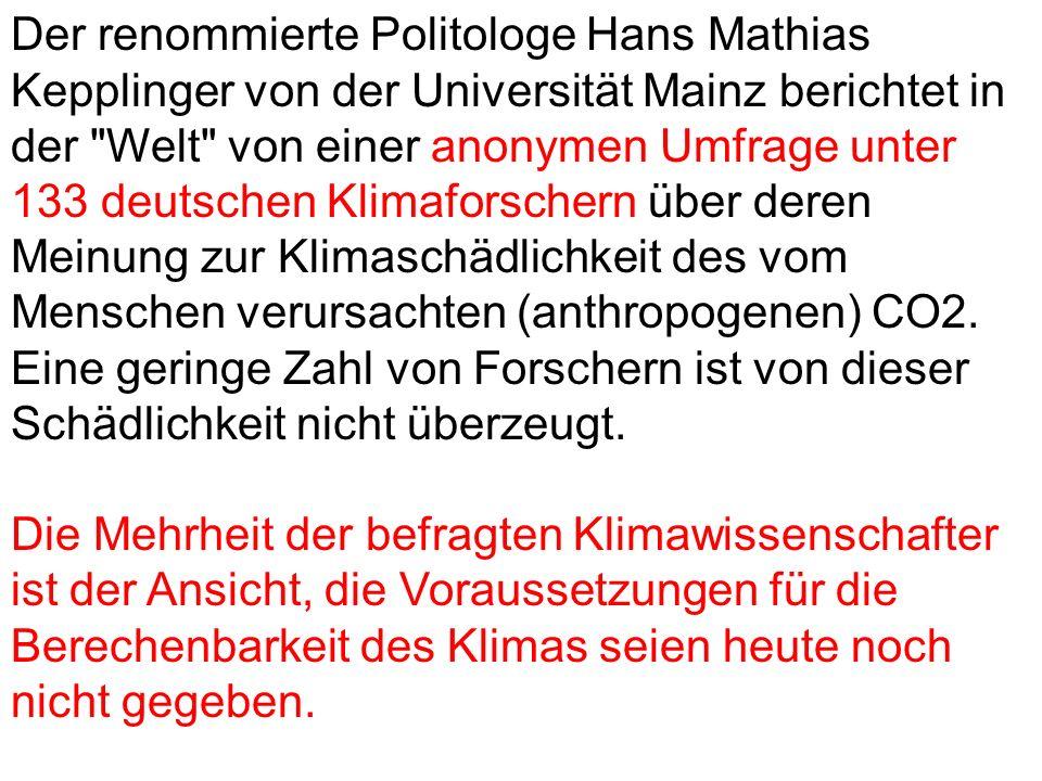 Der renommierte Politologe Hans Mathias Kepplinger von der Universität Mainz berichtet in der Welt von einer anonymen Umfrage unter 133 deutschen Klimaforschern über deren Meinung zur Klimaschädlichkeit des vom Menschen verursachten (anthropogenen) CO2.