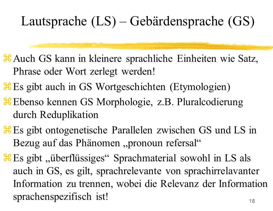 16 Lautsprache (LS) – Gebärdensprache (GS) zAuch GS kann in kleinere sprachliche Einheiten wie Satz, Phrase oder Wort zerlegt werden! zEs gibt auch in