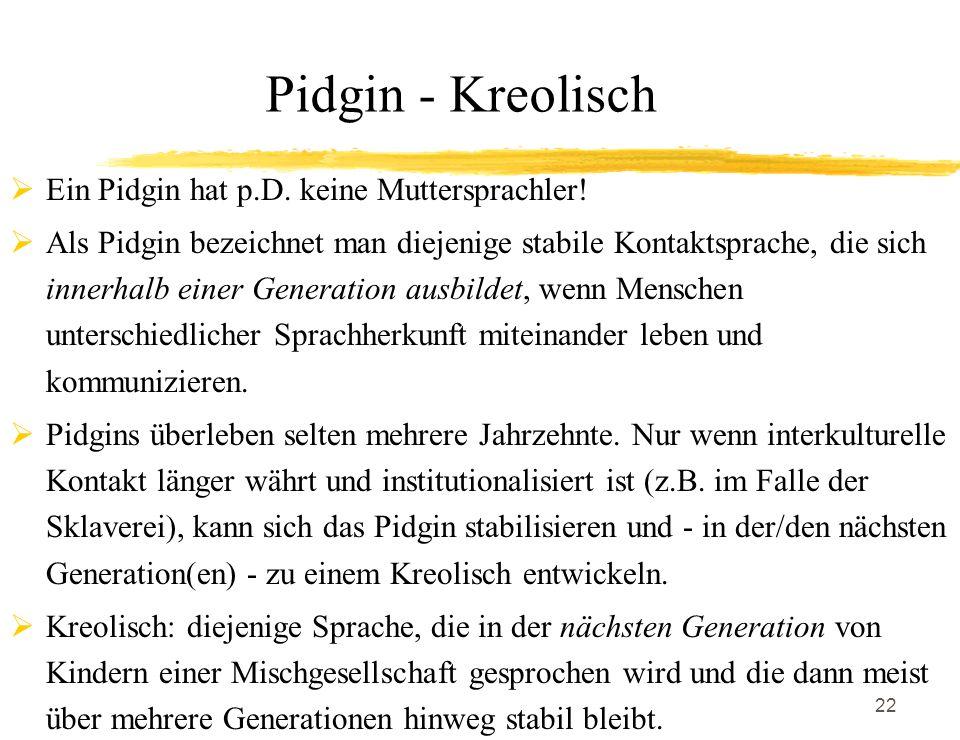 22 Pidgin - Kreolisch Ein Pidgin hat p.D. keine Muttersprachler! Als Pidgin bezeichnet man diejenige stabile Kontaktsprache, die sich innerhalb einer