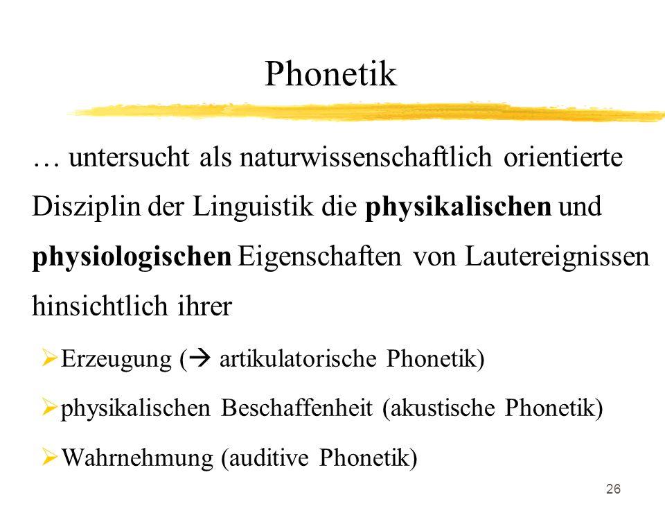 26 Phonetik … untersucht als naturwissenschaftlich orientierte Disziplin der Linguistik die physikalischen und physiologischen Eigenschaften von Laute