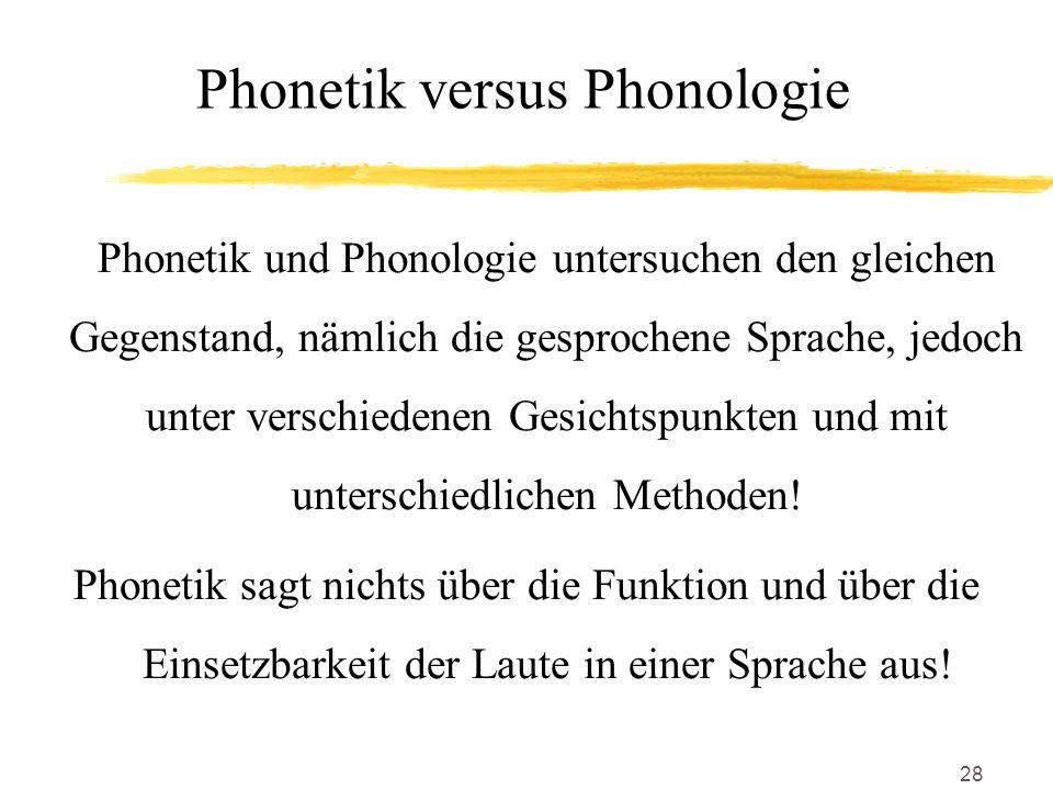 28 Phonetik versus Phonologie Phonetik und Phonologie untersuchen den gleichen Gegenstand, nämlich die gesprochene Sprache, jedoch unter verschiedenen