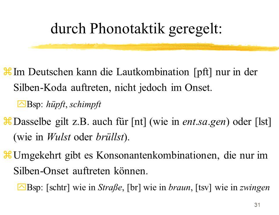 31 durch Phonotaktik geregelt: zIm Deutschen kann die Lautkombination [pft] nur in der Silben-Koda auftreten, nicht jedoch im Onset. yBsp: hüpft, schi