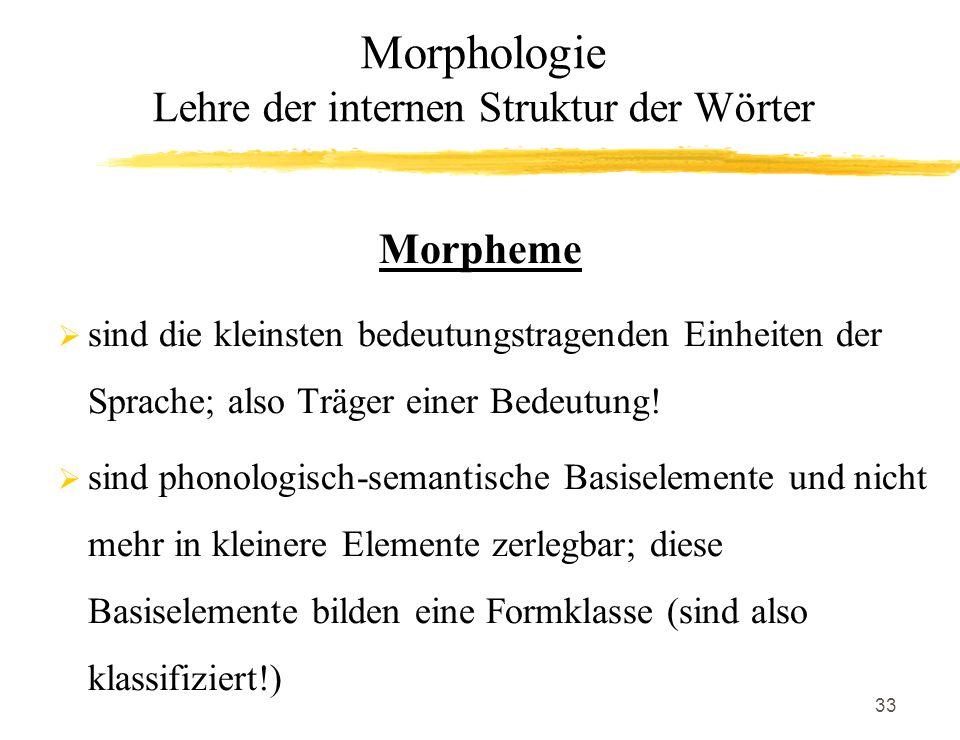 33 Morpheme sind die kleinsten bedeutungstragenden Einheiten der Sprache; also Träger einer Bedeutung! sind phonologisch-semantische Basiselemente und