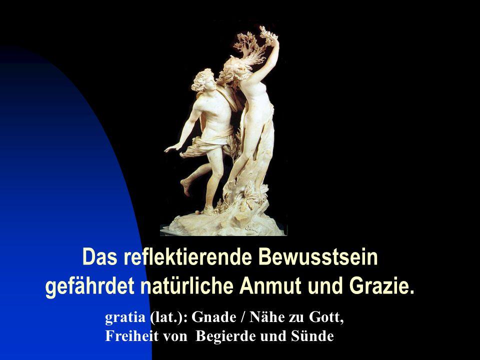 Das reflektierende Bewusstsein gefährdet natürliche Anmut und Grazie. gratia (lat.): Gnade / Nähe zu Gott, Freiheit von Begierde und Sünde