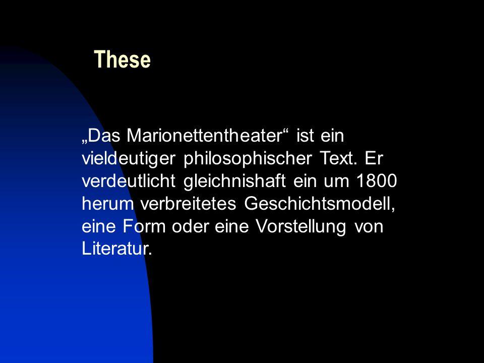 These Das Marionettentheater ist ein vieldeutiger philosophischer Text. Er verdeutlicht gleichnishaft ein um 1800 herum verbreitetes Geschichtsmodell,