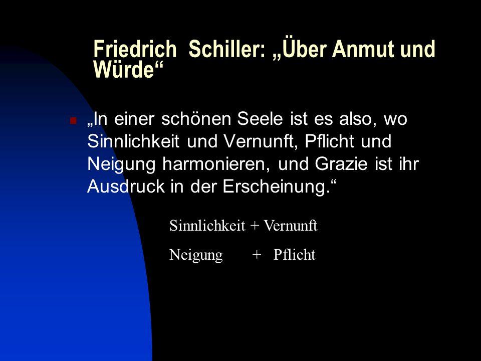 Friedrich Schiller: Über Anmut und Würde In einer schönen Seele ist es also, wo Sinnlichkeit und Vernunft, Pflicht und Neigung harmonieren, und Grazie