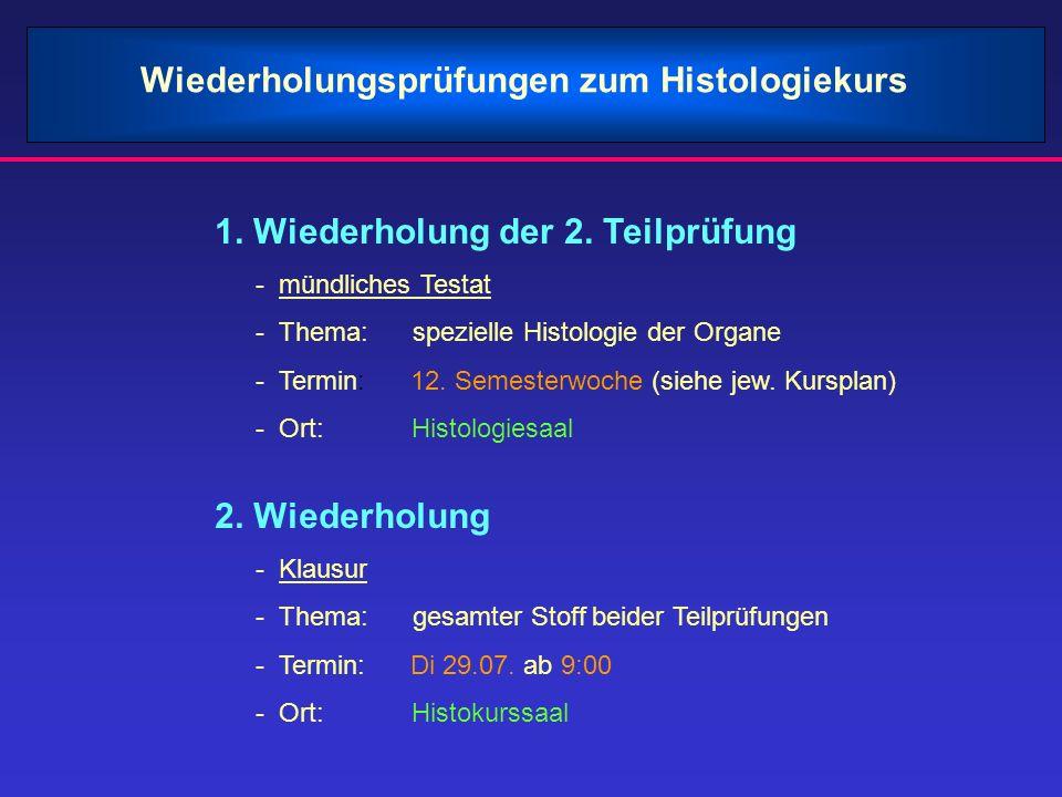 1. Wiederholung der 2. Teilprüfung - mündliches Testat - Thema: spezielle Histologie der Organe - Termin: 12. Semesterwoche (siehe jew. Kursplan) - Or