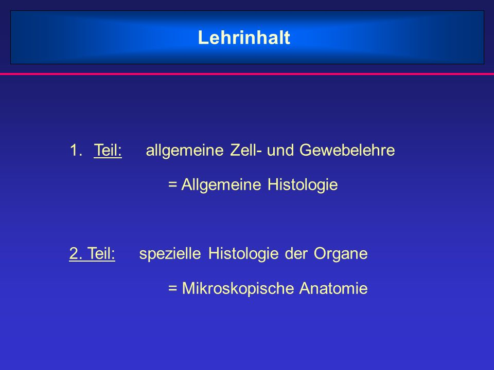 Lehrinhalt 1.Teil: allgemeine Zell- und Gewebelehre = Allgemeine Histologie 2. Teil: spezielle Histologie der Organe = Mikroskopische Anatomie