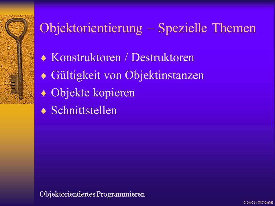 Objektorientierung – Spezielle Themen Konstruktoren / Destruktoren Gültigkeit von Objektinstanzen Objekte kopieren Schnittstellen © 2002 by UST GmbH O