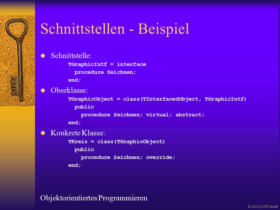 Schnittstellen - Beispiel Schnittstelle: TGraphicIntf = interface procedure Zeichnen; end; Oberklasse: TGraphicObject = class(TInterfacedObject, TGraphicIntf) public procedure Zeichnen; virtual; abstract; end; Konkrete Klasse: TKreis = class(TGraphicObject) public procedure Zeichnen; override; end; Objektorientiertes Programmieren © 2002 by UST GmbH
