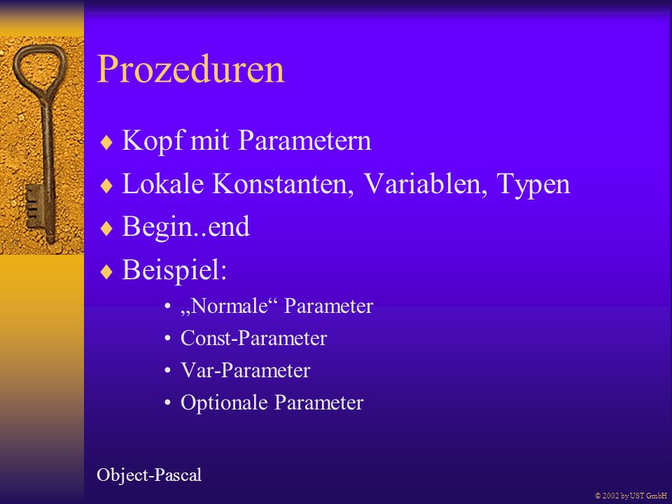 Prozeduren Kopf mit Parametern Lokale Konstanten, Variablen, Typen Begin..end Beispiel: Normale Parameter Const-Parameter Var-Parameter Optionale Parameter Object-Pascal © 2002 by UST GmbH