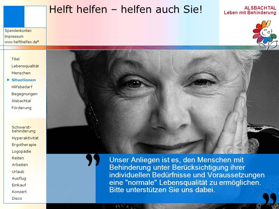 ALSBACHTAL Leben mit Behinderung Spendenkonten Impressum www.helfthelfen.de ® Helft helfen – helfen auch Sie! Unser Anliegen ist es, den Menschen mit