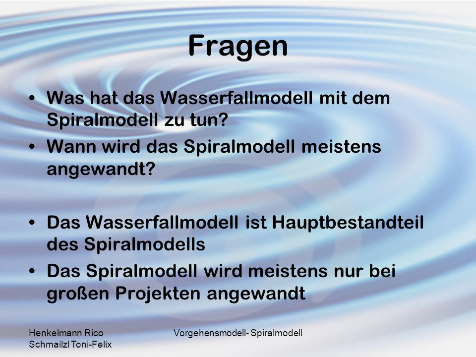 Henkelmann Rico Schmailzl Toni-Felix Vorgehensmodell- Spiralmodell Fragen Was hat das Wasserfallmodell mit dem Spiralmodell zu tun? Wann wird das Spir
