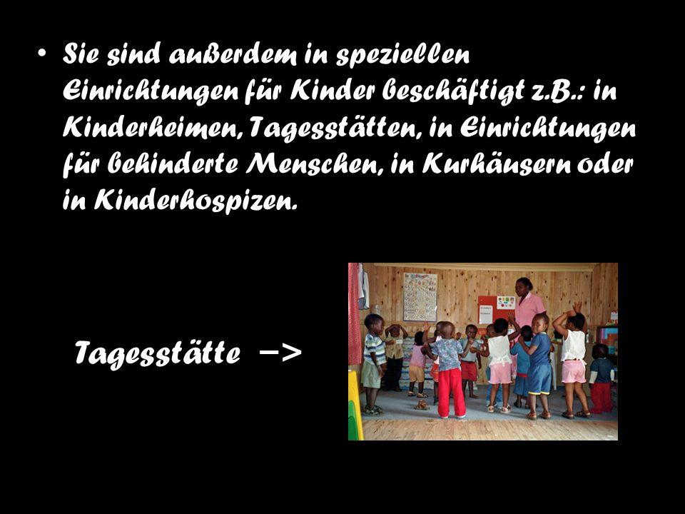 Sie sind außerdem in speziellen Einrichtungen für Kinder beschäftigt z.B.: in Kinderheimen, Tagesstätten, in Einrichtungen für behinderte Menschen, in