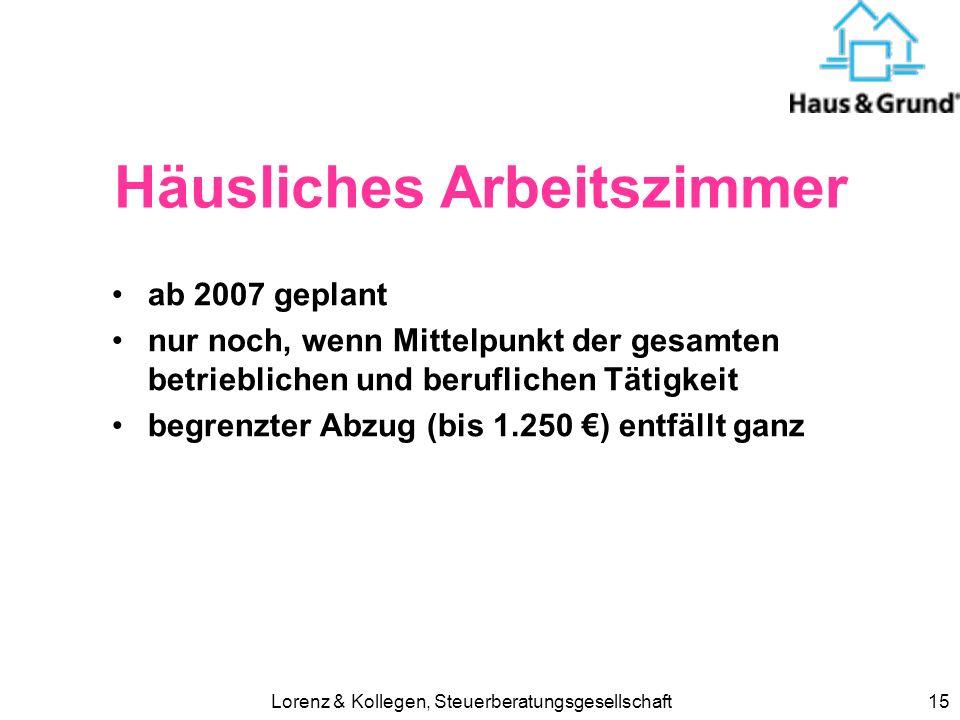 Lorenz & Kollegen, Steuerberatungsgesellschaft15 Häusliches Arbeitszimmer ab 2007 geplant nur noch, wenn Mittelpunkt der gesamten betrieblichen und beruflichen Tätigkeit begrenzter Abzug (bis 1.250 ) entfällt ganz