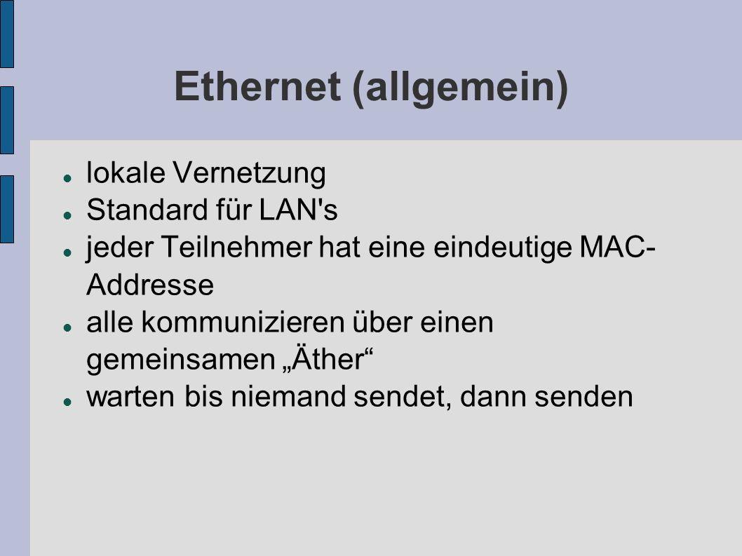 Ethernet (allgemein) lokale Vernetzung Standard für LAN's jeder Teilnehmer hat eine eindeutige MAC- Addresse alle kommunizieren über einen gemeinsamen