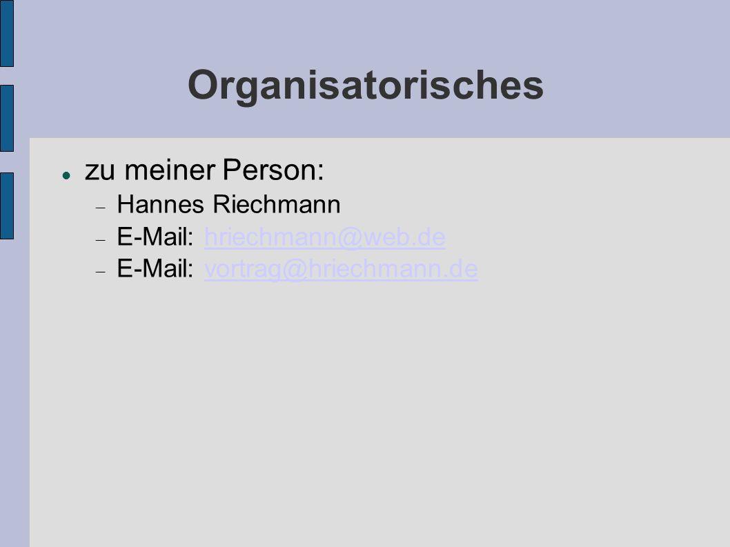 Organisatorisches zu meiner Person: Hannes Riechmann E-Mail: hriechmann@web.dehriechmann@web.de E-Mail: vortrag@hriechmann.devortrag@hriechmann.de