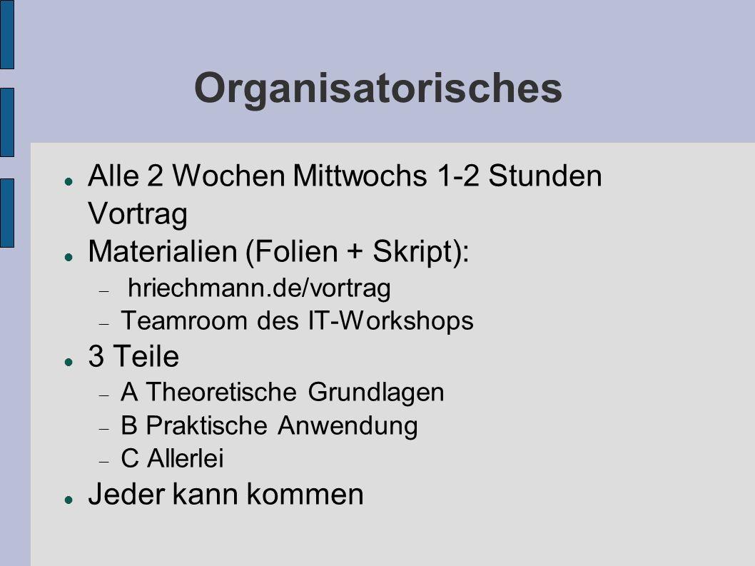 Organisatorisches Alle 2 Wochen Mittwochs 1-2 Stunden Vortrag Materialien (Folien + Skript): hriechmann.de/vortrag Teamroom des IT-Workshops 3 Teile A