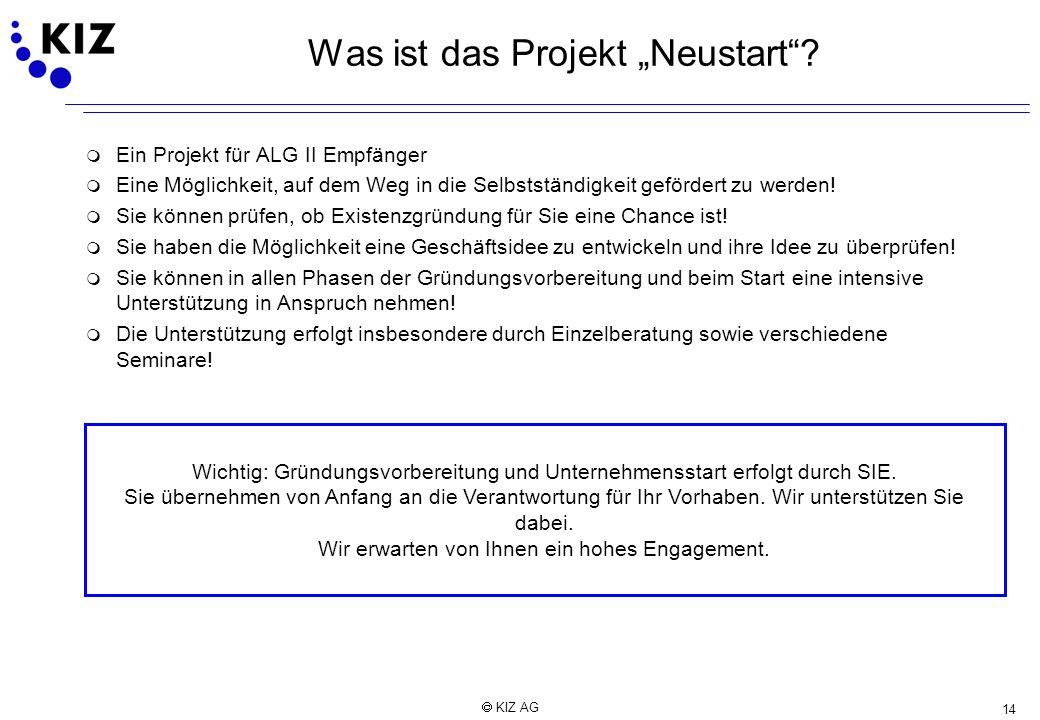 14 KIZ AG Was ist das Projekt Neustart? m Ein Projekt für ALG II Empfänger m Eine Möglichkeit, auf dem Weg in die Selbstständigkeit gefördert zu werde