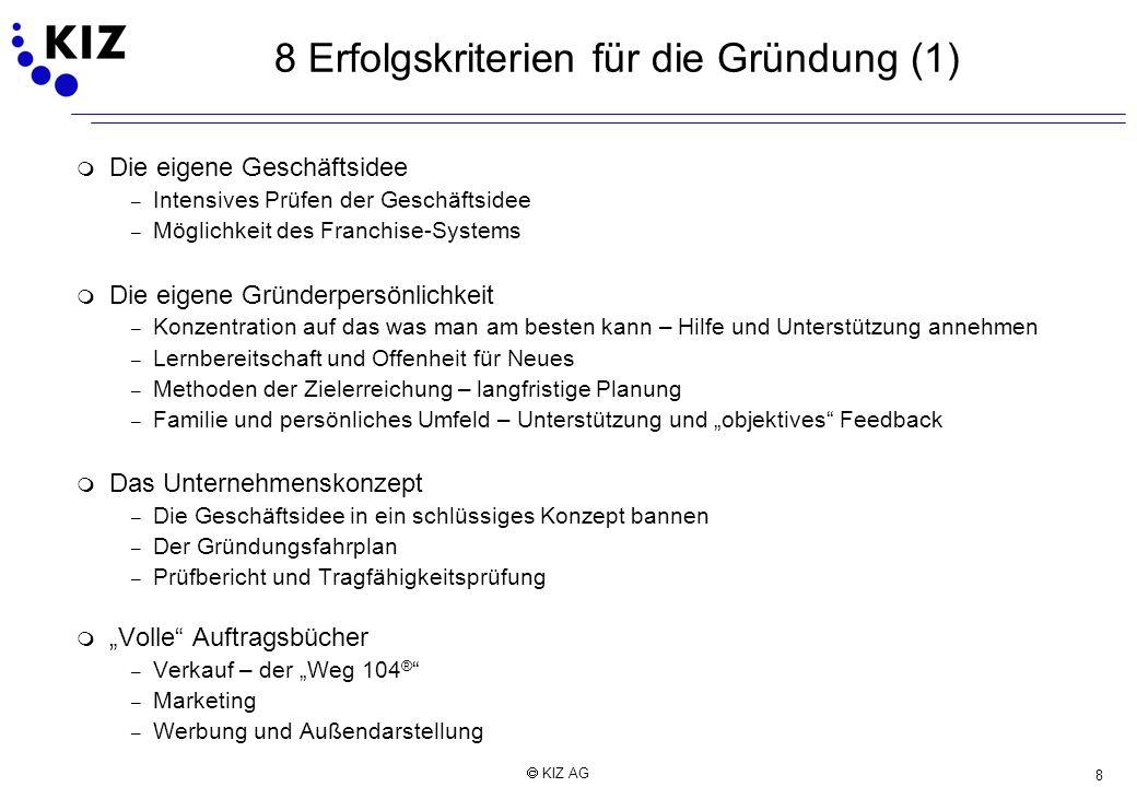 8 KIZ AG 8 Erfolgskriterien für die Gründung (1) m Die eigene Geschäftsidee – Intensives Prüfen der Geschäftsidee – Möglichkeit des Franchise-Systems
