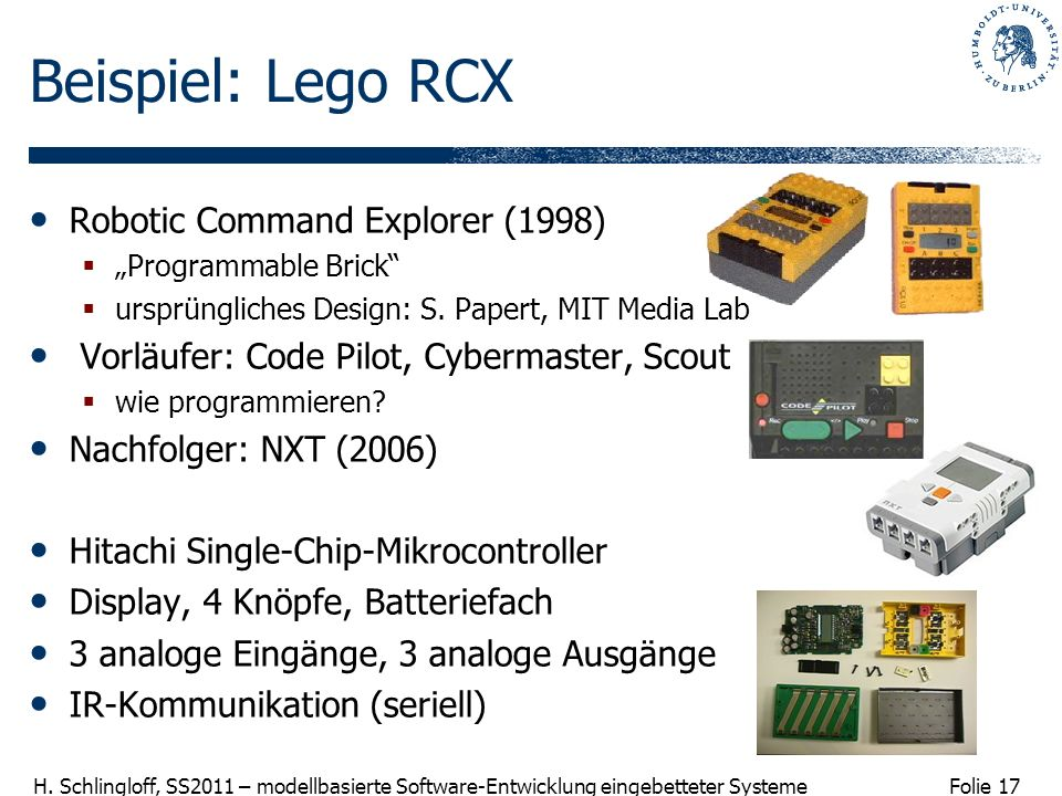 Folie 17 H. Schlingloff, SS2011 – modellbasierte Software-Entwicklung eingebetteter Systeme Beispiel: Lego RCX Robotic Command Explorer (1998) Program