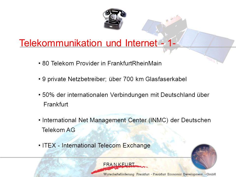 Wirtschaftsförderung Frankfurt - Frankfurt Economic Development - GmbH Telekommunikation und Internet - 1- 80 Telekom Provider in FrankfurtRheinMain 9 private Netzbetreiber; über 700 km Glasfaserkabel 50% der internationalen Verbindungen mit Deutschland über Frankfurt International Net Management Center (INMC) der Deutschen Telekom AG ITEX - International Telecom Exchange F RA N KFURT