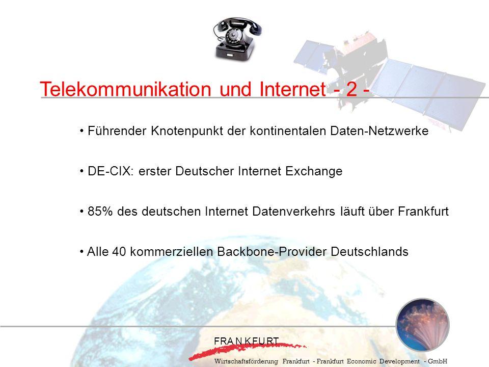Wirtschaftsförderung Frankfurt - Frankfurt Economic Development - GmbH Telekommunikation und Internet - 2 - Führender Knotenpunkt der kontinentalen Daten-Netzwerke DE-CIX: erster Deutscher Internet Exchange 85% des deutschen Internet Datenverkehrs läuft über Frankfurt Alle 40 kommerziellen Backbone-Provider Deutschlands F RA N KFURT